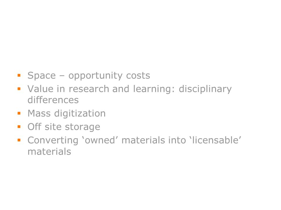 13 Space – opportunity costs Value in research and learning: disciplinary differences Mass digitization Off site storage Converting owned materials in