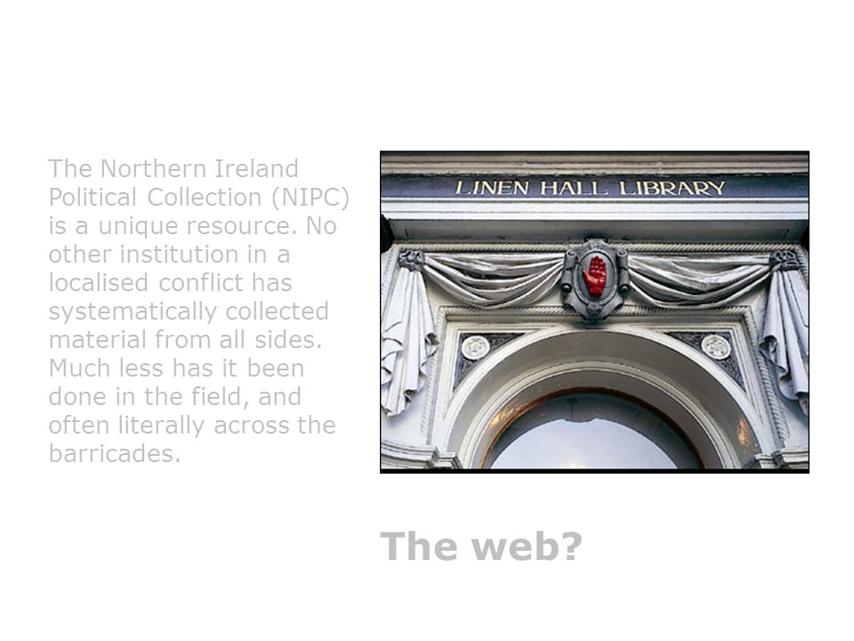 36 The Northern Ireland Political Collection (NIPC) is a unique resource. No other institution in a localised conflict has systematically collected ma
