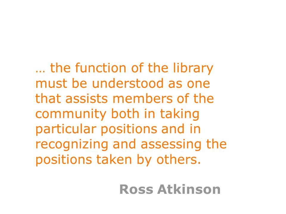 4 … the function of the library must be understood as one that assists members of the community both in taking particular positions and in recognizing