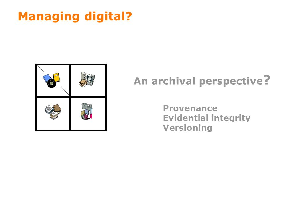 45 Managing digital? An archival perspective ? Provenance Evidential integrity Versioning