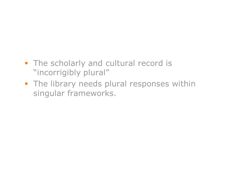 46 The scholarly and cultural record is incorrigibly plural The library needs plural responses within singular frameworks.