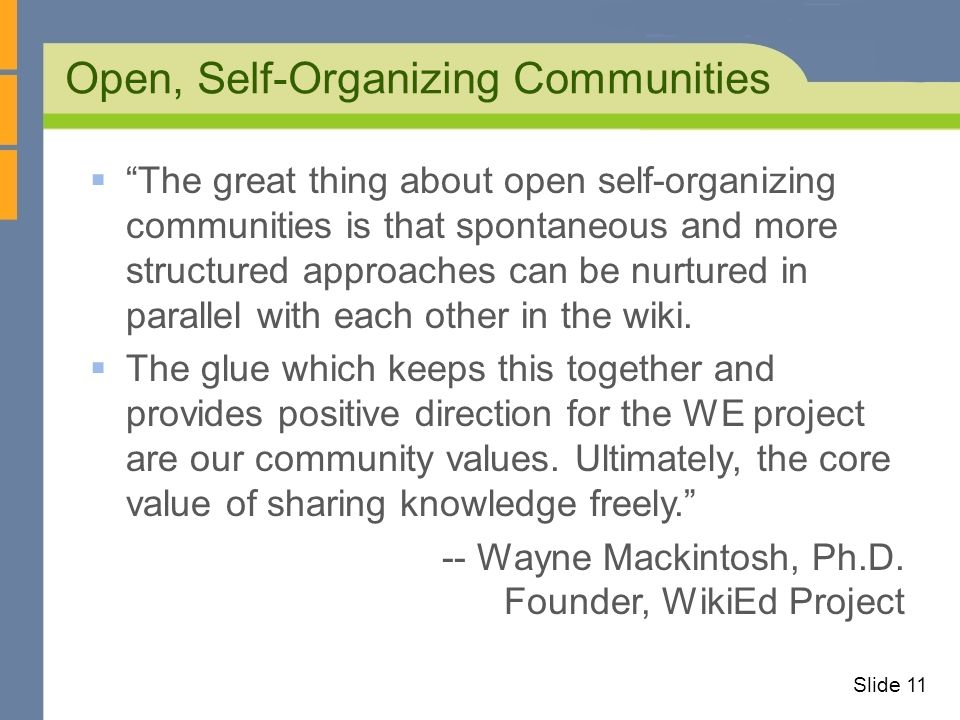 Open, Self-Organizing Communities Slide 11 The great thing about open self-organizing communities is that spontaneous and more structured approaches can be nurtured in parallel with each other in the wiki.
