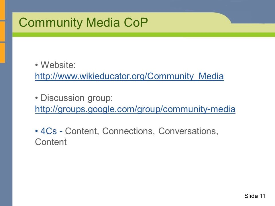 Community Media CoP Slide 11 Website: http://www.wikieducator.org/Community_Media http://www.wikieducator.org/Community_Media Discussion group: http://groups.google.com/group/community-media http://groups.google.com/group/community-media 4Cs - Content, Connections, Conversations, Content