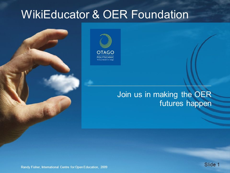 Join us in making the OER futures happen Slide 1 WikiEducator & OER Foundation Randy Fisher, International Centre for Open Education, 2009