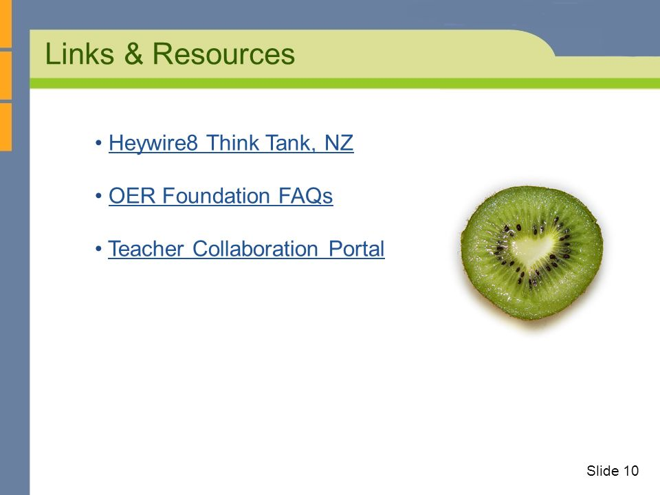 Links & Resources Slide 10 Heywire8 Think Tank, NZ OER Foundation FAQs Teacher Collaboration Portal
