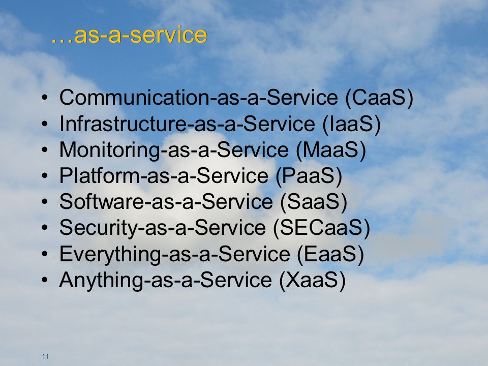 11 Communication-as-a-Service (CaaS) Infrastructure-as-a-Service (IaaS) Monitoring-as-a-Service (MaaS) Platform-as-a-Service (PaaS) Software-as-a-Service (SaaS) Security-as-a-Service (SECaaS) Everything-as-a-Service (EaaS) Anything-as-a-Service (XaaS)