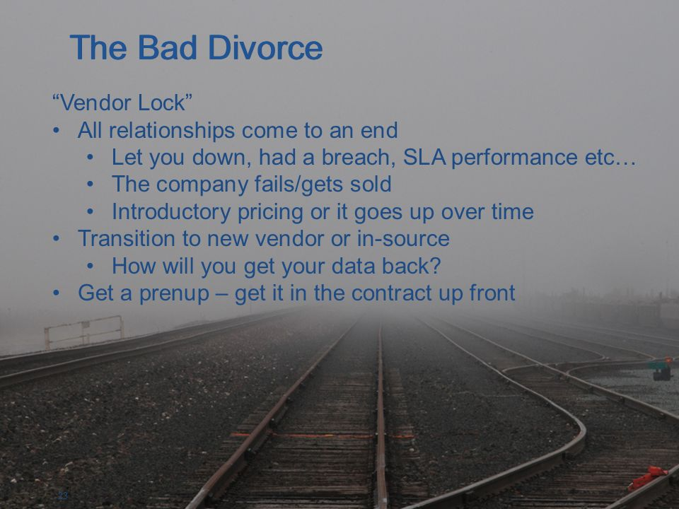 23 Vendor Lock All relationships come to an end Let you down, had a breach, SLA performance etc… The company fails/gets sold Introductory pricing or it goes up over time Transition to new vendor or in-source How will you get your data back.