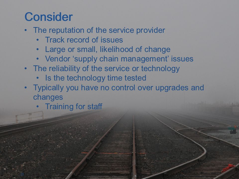 28 The reputation of the service provider Track record of issues Large or small, likelihood of change Vendor supply chain management issues The reliability of the service or technology Is the technology time tested Typically you have no control over upgrades and changes Training for staff