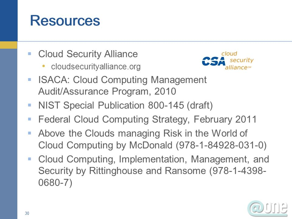 Cloud Security Alliance cloudsecurityalliance.org ISACA: Cloud Computing Management Audit/Assurance Program, 2010 NIST Special Publication 800-145 (draft) Federal Cloud Computing Strategy, February 2011 Above the Clouds managing Risk in the World of Cloud Computing by McDonald (978-1-84928-031-0) Cloud Computing, Implementation, Management, and Security by Rittinghouse and Ransome (978-1-4398- 0680-7) 30