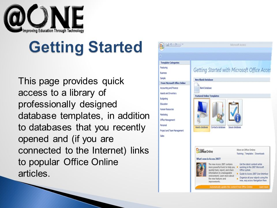 This page provides quick access to a library of professionally designed database templates, in addition to databases that you recently opened and (if you are connected to the Internet) links to popular Office Online articles.
