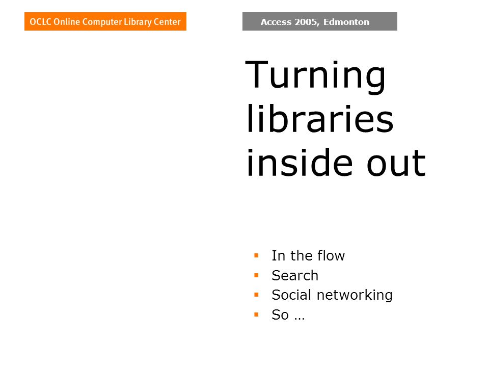 Access 2005, Edmonton Turning libraries inside out In the flow Search Social networking So …