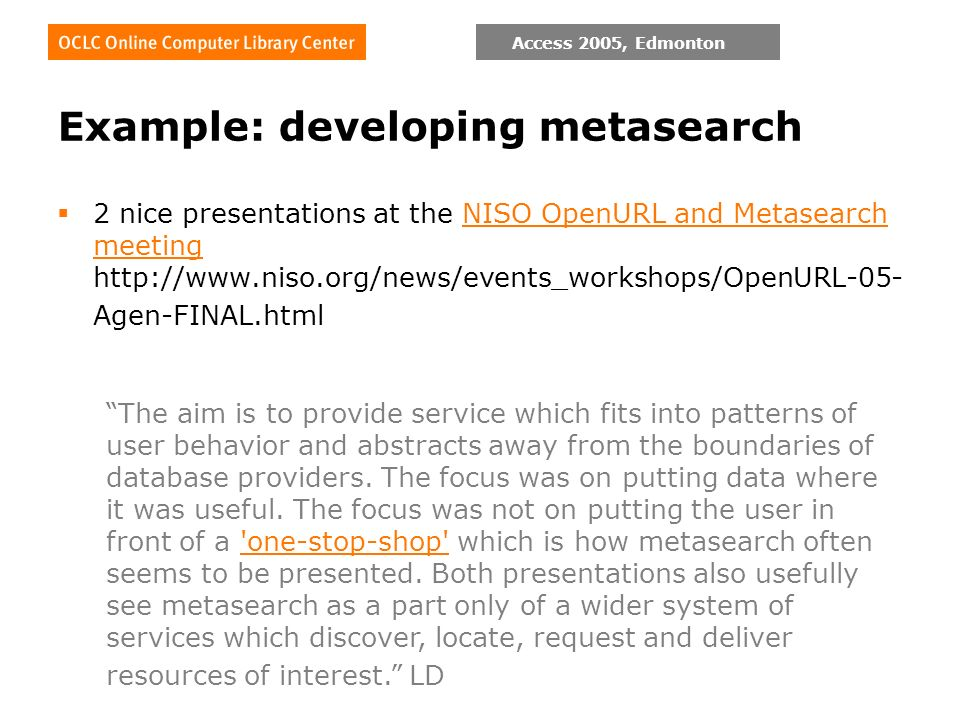 Access 2005, Edmonton Example: developing metasearch 2 nice presentations at the NISO OpenURL and Metasearch meeting   Agen-FINAL.htmlNISO OpenURL and Metasearch meeting The aim is to provide service which fits into patterns of user behavior and abstracts away from the boundaries of database providers.