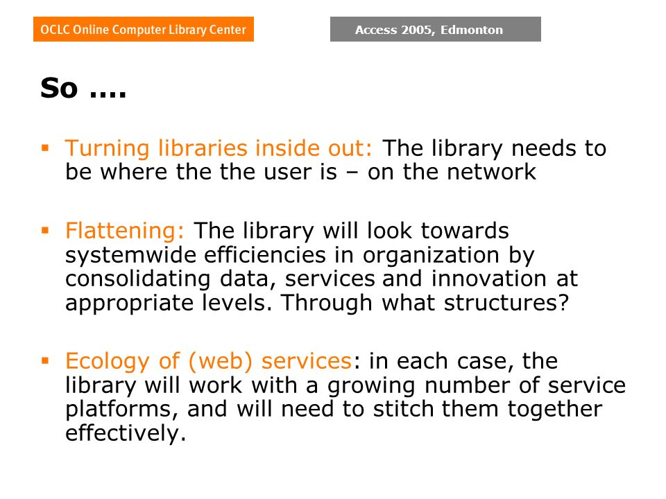 Access 2005, Edmonton So …. Turning libraries inside out: The library needs to be where the the user is – on the network Flattening: The library will