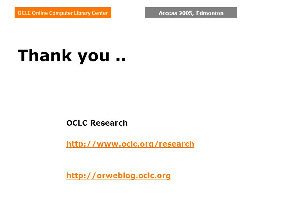 Access 2005, Edmonton Thank you.. OCLC Research http://www.oclc.org/research http://orweblog.oclc.org