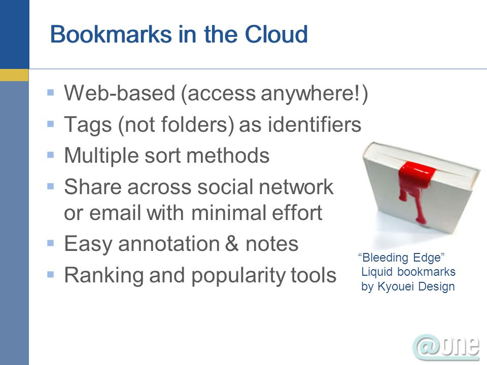 Bookmarks in the Cloud Web-based (access anywhere!) Tags (not folders) as identifiers Multiple sort methods Share across social network or email with minimal effort Easy annotation & notes Ranking and popularity tools Bleeding Edge Liquid bookmarks by Kyouei Design