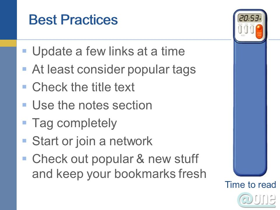 Best Practices Update a few links at a time At least consider popular tags Check the title text Use the notes section Tag completely Start or join a network Check out popular & new stuff and keep your bookmarks fresh Time to read