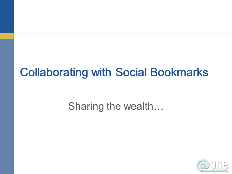 Collaborating with Social Bookmarks Sharing the wealth…