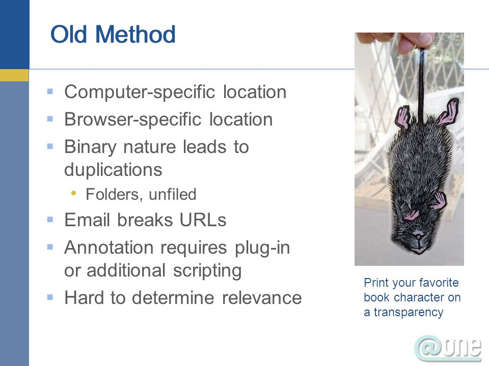 Old Method Computer-specific location Browser-specific location Binary nature leads to duplications Folders, unfiled Email breaks URLs Annotation requires plug-in or additional scripting Hard to determine relevance Print your favorite book character on a transparency