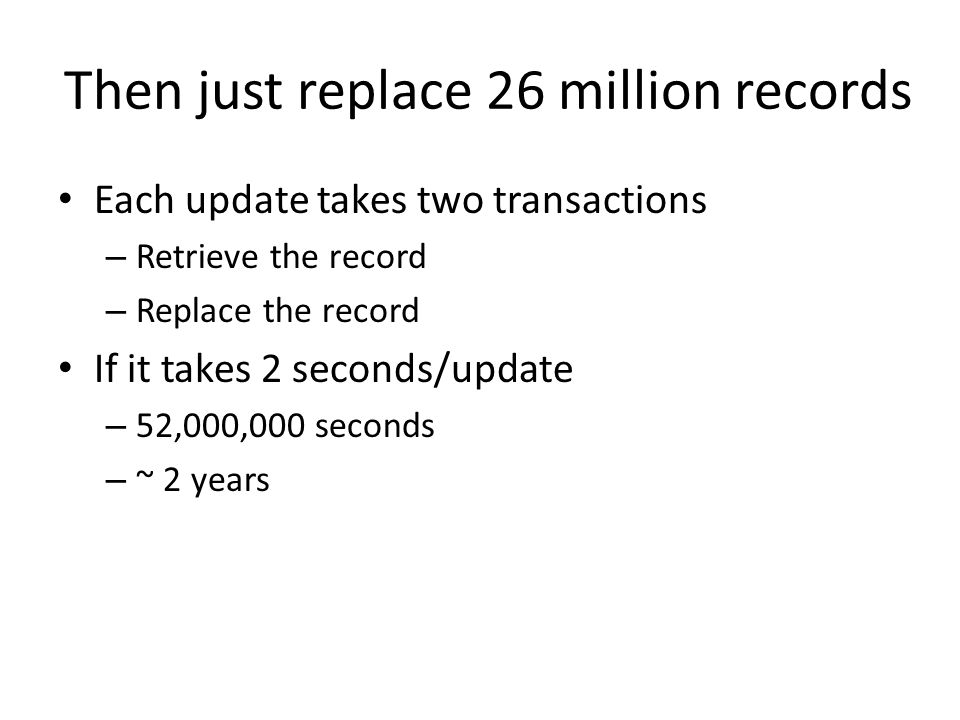 Then just replace 26 million records Each update takes two transactions – Retrieve the record – Replace the record If it takes 2 seconds/update – 52,000,000 seconds – ~ 2 years