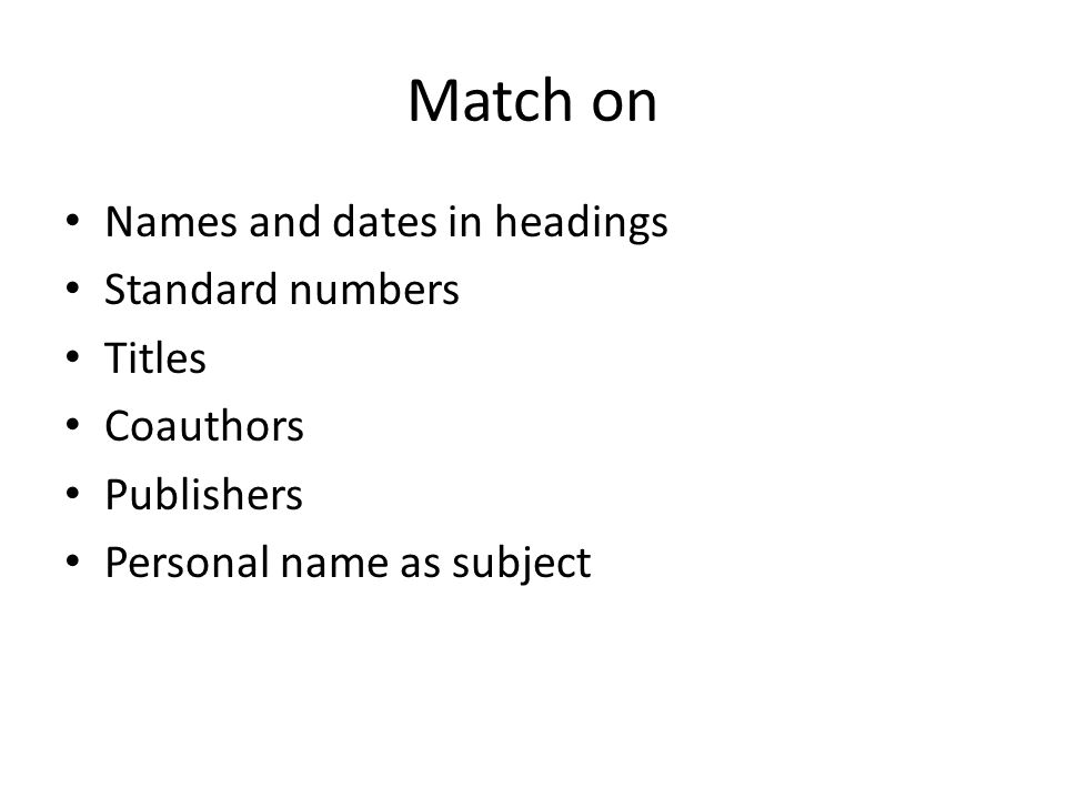 Match on Names and dates in headings Standard numbers Titles Coauthors Publishers Personal name as subject