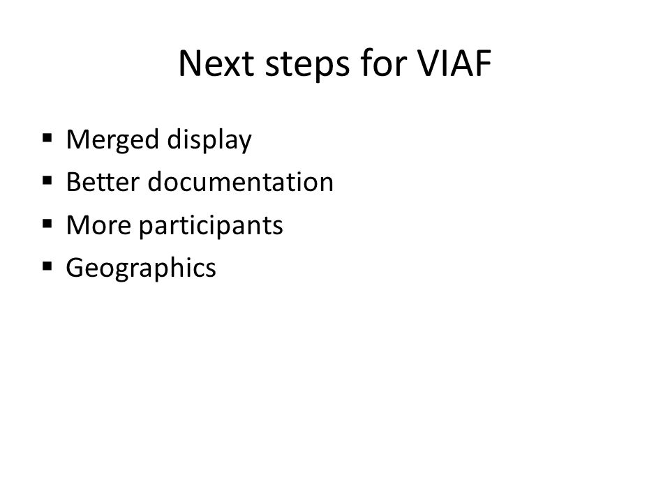 Next steps for VIAF Merged display Better documentation More participants Geographics