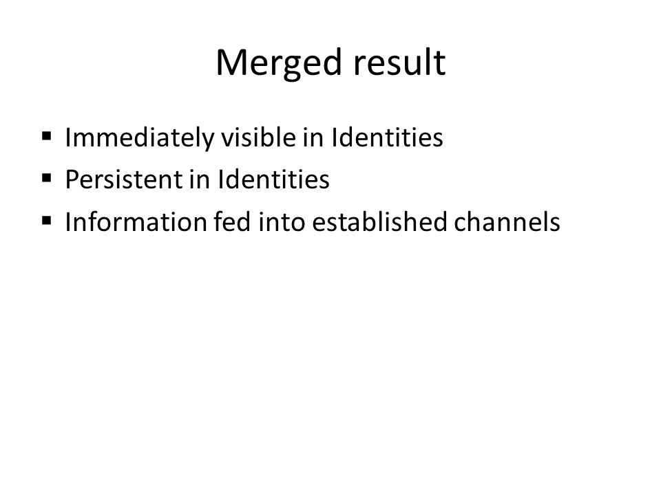Merged result Immediately visible in Identities Persistent in Identities Information fed into established channels