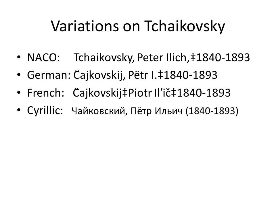 Variations on Tchaikovsky NACO: Tchaikovsky, Peter Ilich,1840-1893 German: Čajkovskij, Pëtr I.1840-1893 French: ČajkovskijPiotr Ilʹič1840-1893 Cyrillic: Чайкoвский, Пётр Ильич (1840-1893)
