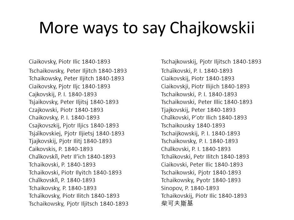 More ways to say Chajkowskii Ciaikovsky, Piotr Ilic 1840-1893 Tschaikowsky, Peter Iljitch 1840-1893 Tchaikowsky, Peter Iljitch 1840-1893 Ciaikovsky, Pjotr Iljc 1840-1893 Cajkovskij, P.