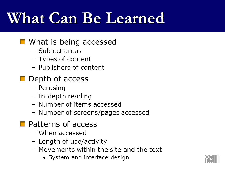 What Can Be Learned What is being accessed –Subject areas –Types of content –Publishers of content Depth of access –Perusing –In-depth reading –Number of items accessed –Number of screens/pages accessed Patterns of access –When accessed –Length of use/activity –Movements within the site and the text System and interface design