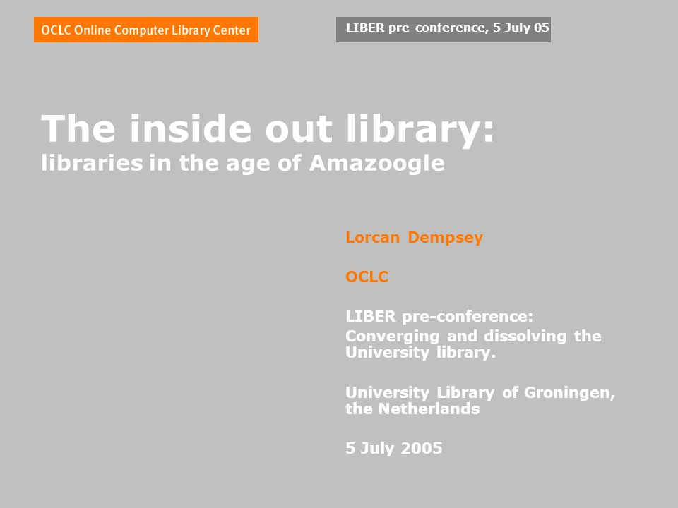 LIBER pre-conference, 5 July 05 The inside out library: libraries in the age of Amazoogle Lorcan Dempsey OCLC LIBER pre-conference: Converging and dissolving the University library.