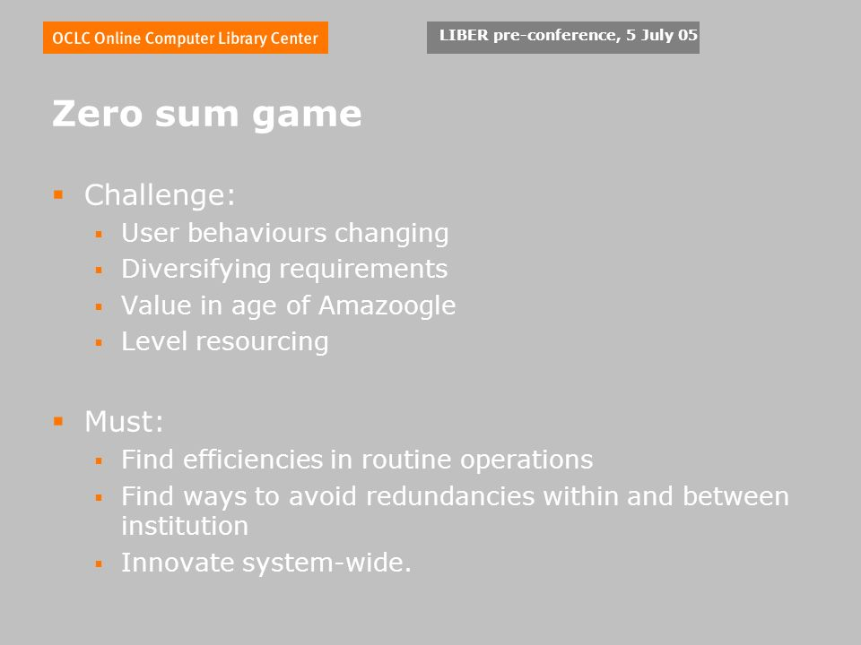LIBER pre-conference, 5 July 05 Zero sum game Challenge: User behaviours changing Diversifying requirements Value in age of Amazoogle Level resourcing Must: Find efficiencies in routine operations Find ways to avoid redundancies within and between institution Innovate system-wide.
