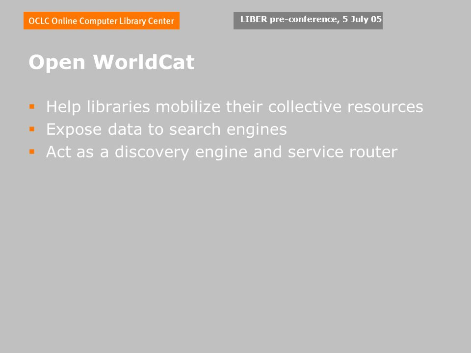 LIBER pre-conference, 5 July 05 Open WorldCat Help libraries mobilize their collective resources Expose data to search engines Act as a discovery engine and service router