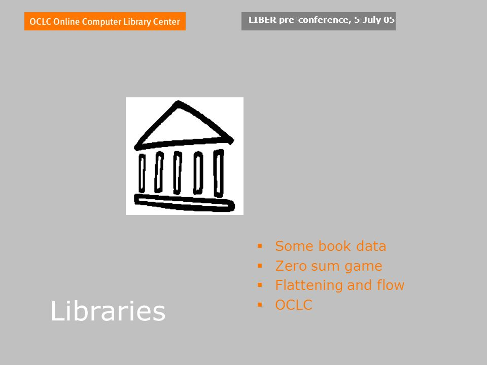 LIBER pre-conference, 5 July 05 Libraries Some book data Zero sum game Flattening and flow OCLC
