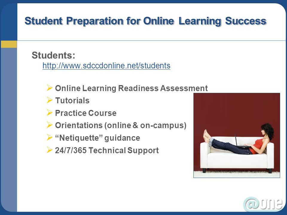 Student Preparation for Online Learning Success Students: http://www.sdccdonline.net/students http://www.sdccdonline.net/students Online Learning Readiness Assessment Tutorials Practice Course Orientations (online & on-campus) Netiquette guidance 24/7/365 Technical Support