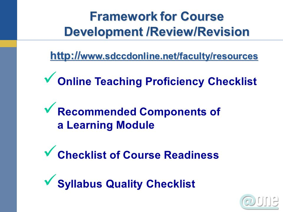 Online Teaching Proficiency Checklist Recommended Components of a Learning Module Checklist of Course Readiness Syllabus Quality Checklist Framework for Course Development /Review/Revision http:// www.sdccdonline.net/faculty/resources http:// www.sdccdonline.net/faculty/resources