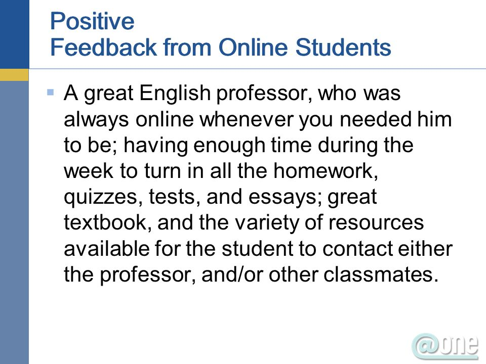 Positive Feedback from Online Students A great English professor, who was always online whenever you needed him to be; having enough time during the week to turn in all the homework, quizzes, tests, and essays; great textbook, and the variety of resources available for the student to contact either the professor, and/or other classmates.