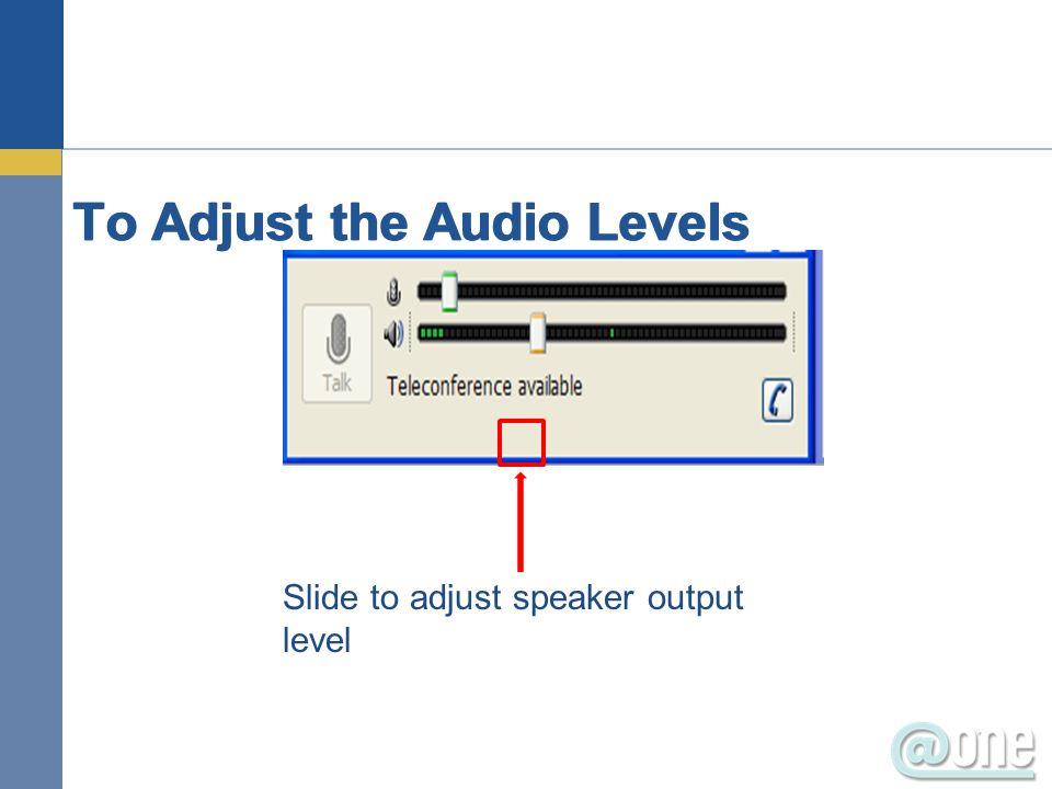 To Adjust the Audio Levels Slide to adjust speaker output level