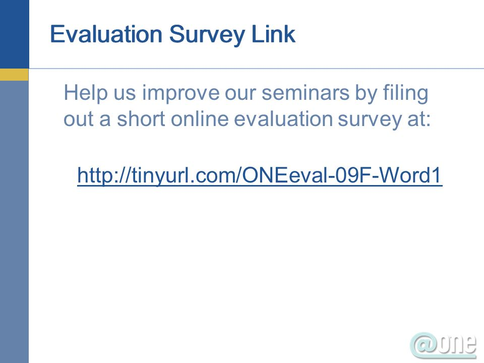 Evaluation Survey Link Help us improve our seminars by filing out a short online evaluation survey at: http://tinyurl.com/ONEeval-09F-Word1