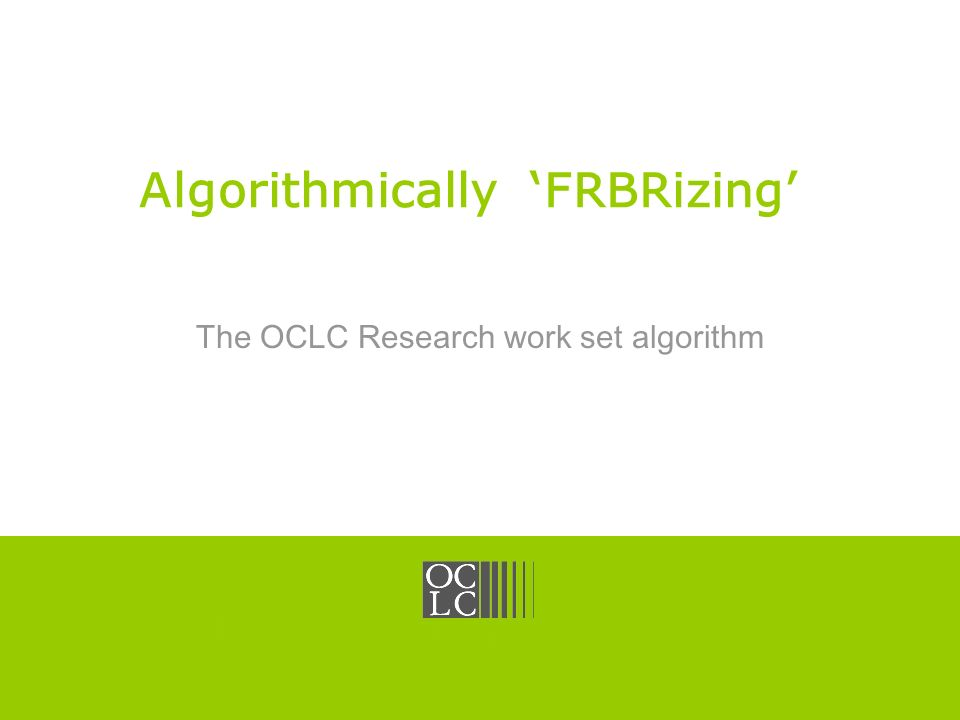 Click to edit Master title style OCLC Online Computer Library Center Algorithmically FRBRizing The OCLC Research work set algorithm