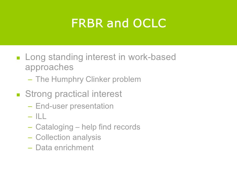FRBR and OCLC Long standing interest in work-based approaches –The Humphry Clinker problem Strong practical interest –End-user presentation –ILL –Cataloging – help find records –Collection analysis –Data enrichment
