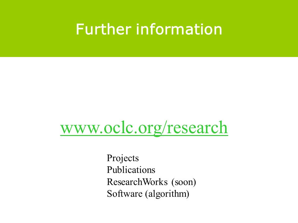 Further information www.oclc.org/research Projects Publications ResearchWorks (soon) Software (algorithm)