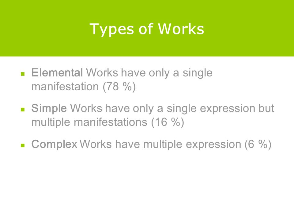 Types of Works Elemental Works have only a single manifestation (78 %) Simple Works have only a single expression but multiple manifestations (16 %) Complex Works have multiple expression (6 %)