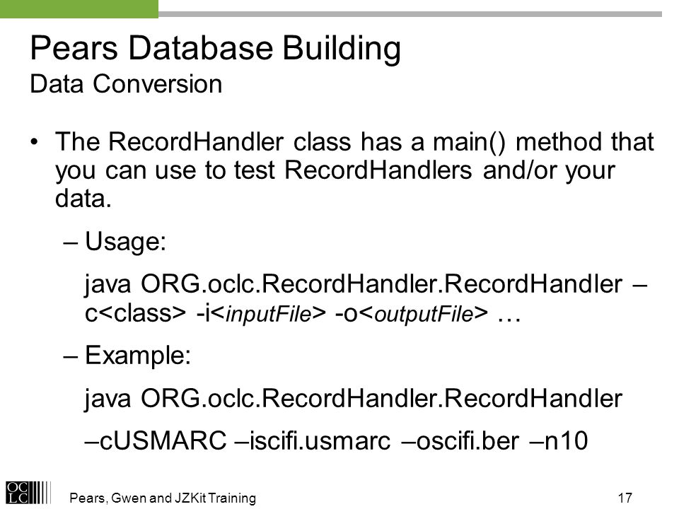 Pears, Gwen and JZKit Training17 Pears Database Building Data Conversion The RecordHandler class has a main() method that you can use to test RecordHa