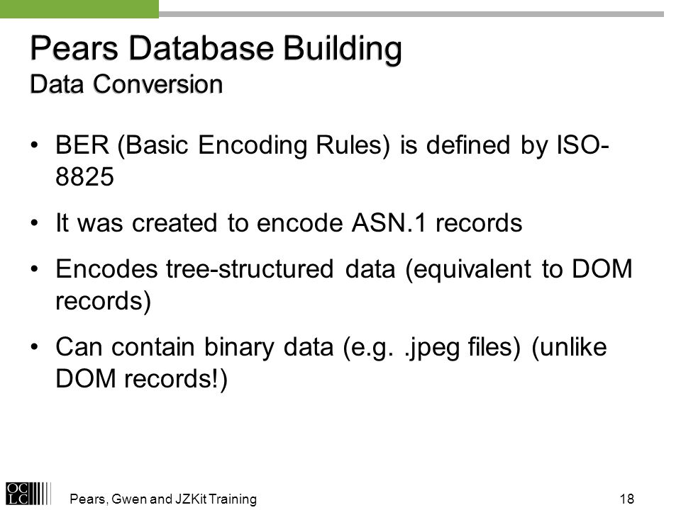 Pears, Gwen and JZKit Training18 Pears Database Building Data Conversion BER (Basic Encoding Rules) is defined by ISO- 8825 It was created to encode ASN.1 records Encodes tree-structured data (equivalent to DOM records) Can contain binary data (e.g..jpeg files) (unlike DOM records!)