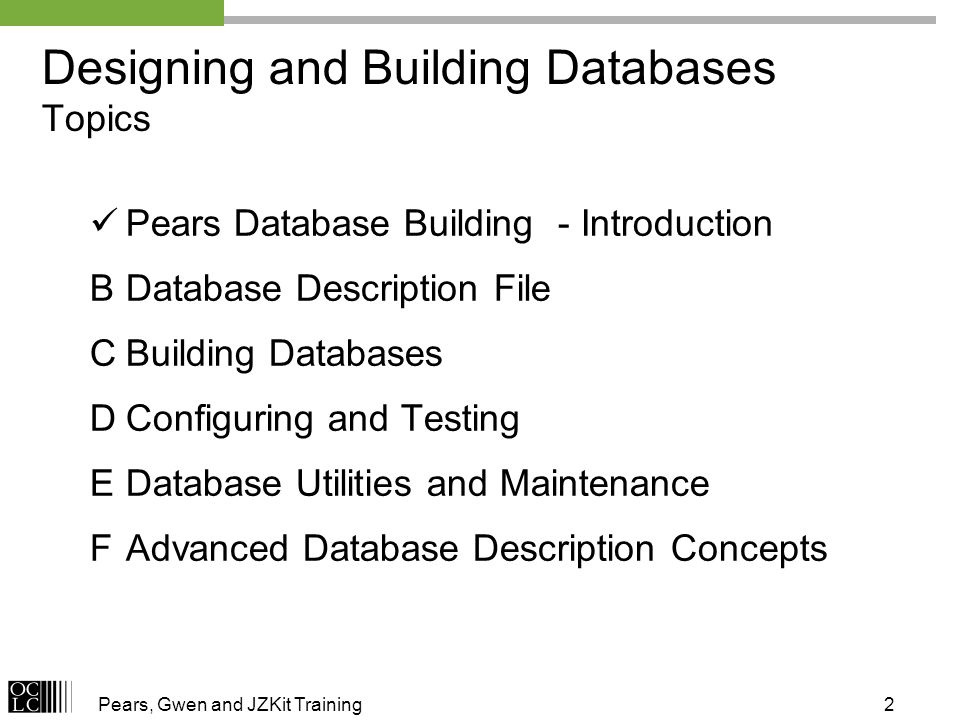 2 Designing and Building Databases Topics Pears Database Building - Introduction BDatabase Description File CBuilding Databases DConfiguring and Testing EDatabase Utilities and Maintenance FAdvanced Database Description Concepts
