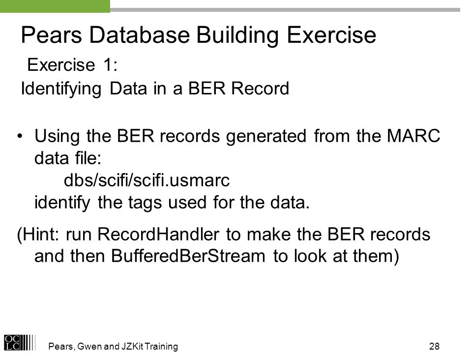 Pears, Gwen and JZKit Training28 Pears Database Building Exercise Exercise 1: Identifying Data in a BER Record Using the BER records generated from the MARC data file: dbs/scifi/scifi.usmarc identify the tags used for the data.