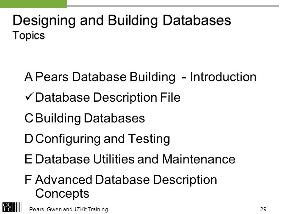 Pears, Gwen and JZKit Training29 Designing and Building Databases Topics APears Database Building - Introduction Database Description File CBuilding Databases DConfiguring and Testing EDatabase Utilities and Maintenance FAdvanced Database Description Concepts