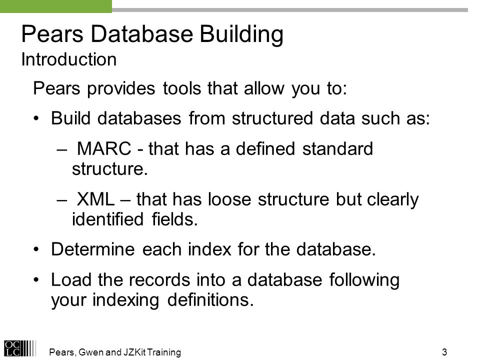 Pears, Gwen and JZKit Training3 Pears Database Building Introduction Pears provides tools that allow you to: Build databases from structured data such as: – MARC - that has a defined standard structure.