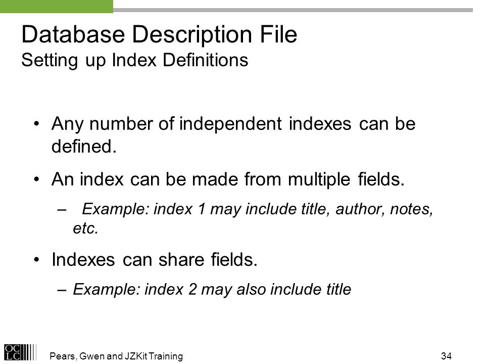 Pears, Gwen and JZKit Training34 Database Description File Setting up Index Definitions Any number of independent indexes can be defined.