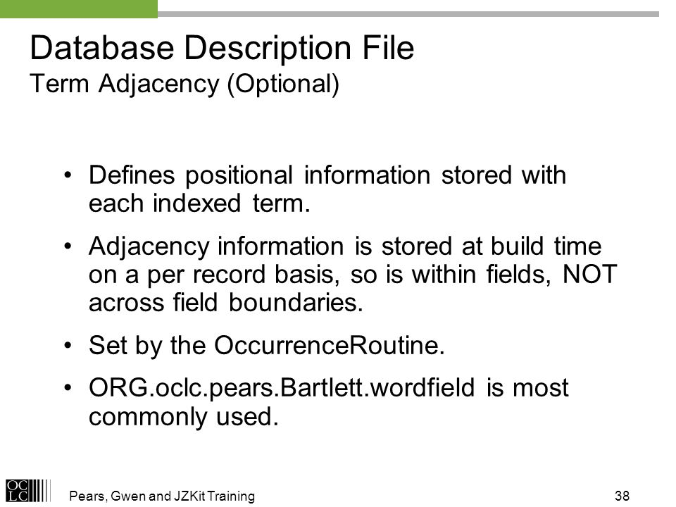 Pears, Gwen and JZKit Training38 Defines positional information stored with each indexed term. Adjacency information is stored at build time on a per